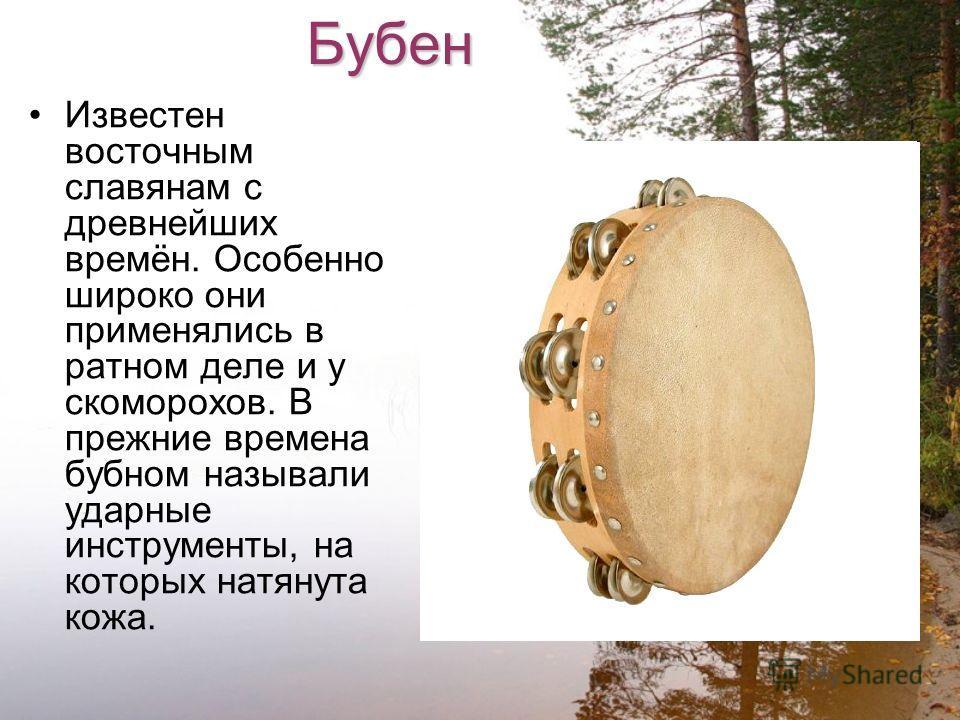 Бубен Известен восточным славянам с древнейших времён. Особенно широко они применялись в ратном деле и у скоморохов. В прежние времена бубном называли ударные инструменты, на которых натянута кожа.
