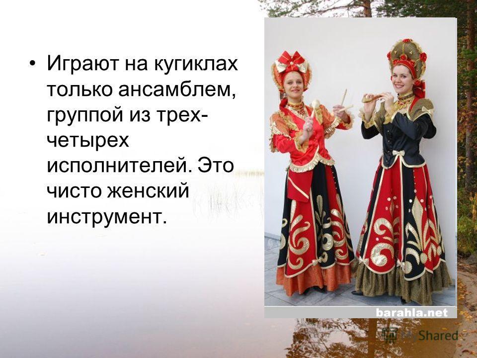 Играют на кугиклах только ансамблем, группой из трех- четырех исполнителей. Это чисто женский инструмент.