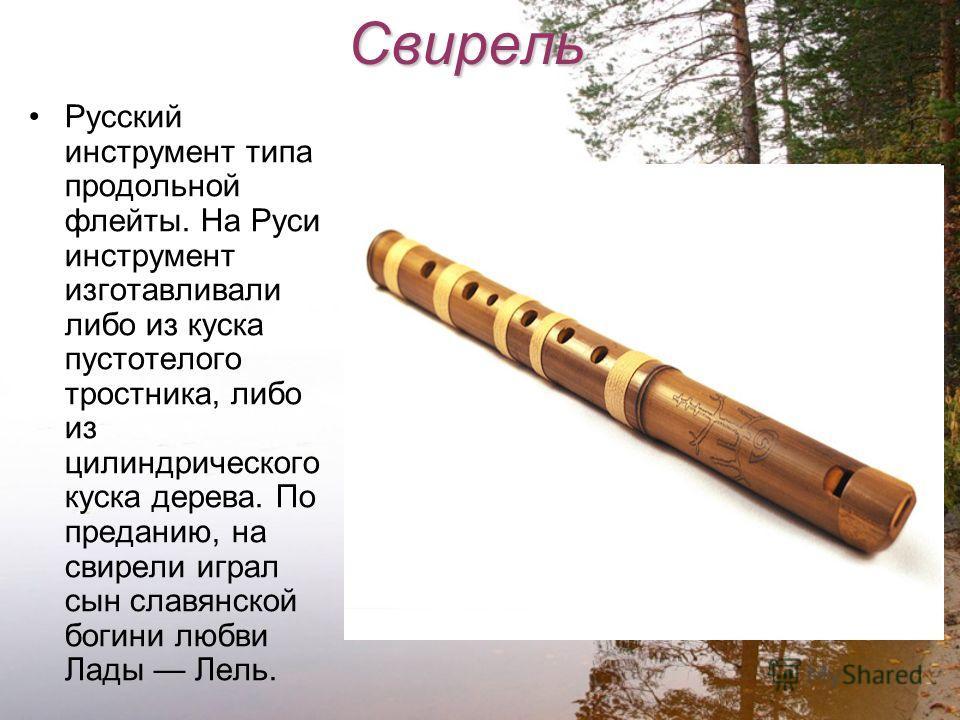 Свирель Русский инструмент типа продольной флейты. На Руси инструмент изготавливали либо из куска пустотелого тростника, либо из цилиндрического куска дерева. По преданию, на свирели играл сын славянской богини любви Лады Лель.