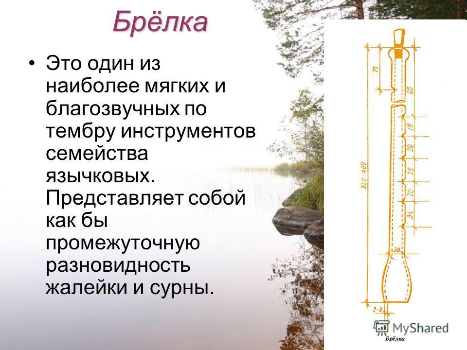 Брёлка Это один из наиболее мягких и благозвучных по тембру инструментов семейства язычковых. Представляет собой как бы промежуточную разновидность жалейки и сурны.