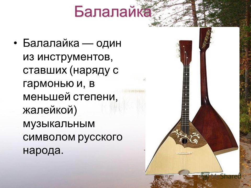 Балалайка Балалайка один из инструментов, ставших (наряду с гармонью и, в меньшей степени, жалейкой) музыкальным символом русского народа.