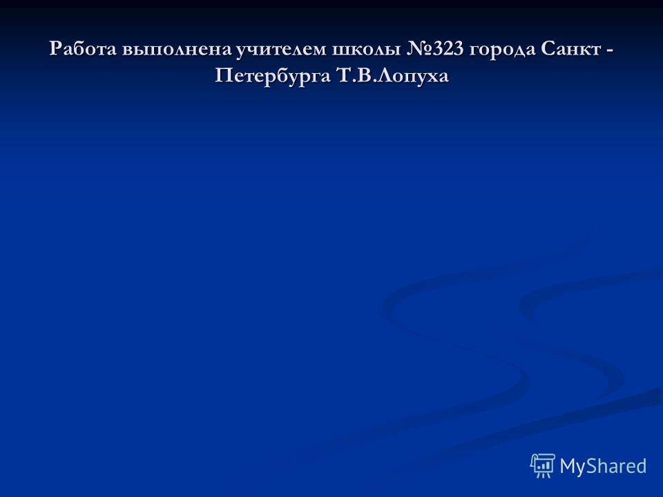 Работа выполнена учителем школы 323 города Санкт - Петербурга Т.В.Лопуха