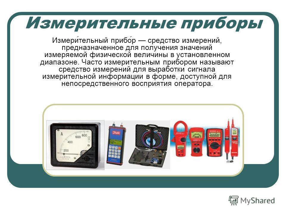 Измерительные приборы Измери́тельный прибо́р средство измерений, предназначенное для получения значений измеряемой физической величины в установленном диапазоне. Часто измерительным прибором называют средство измерений для выработки сигнала измерител