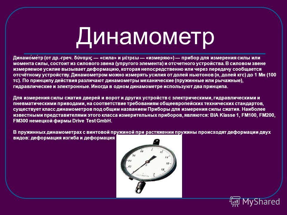 Динамометр Динамо́ме́тр (от др.-греч. δύναμις «сила» и μέτρεω «измеряю») прибор для измерения силы или момента силы, состоит из силового звена (упругого элемента) и отсчетного устройства. В силовом звене измеряемое усилие вызывает деформацию, которая