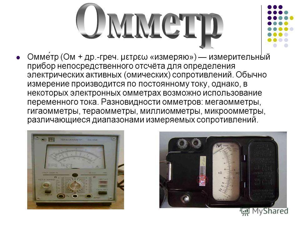 Омме́тр (Ом + др.-греч. μετρεω «измеряю») измерительный прибор непосредственного отсчёта для определения электрических активных (омических) сопротивлений. Обычно измерение производится по постоянному току, однако, в некоторых электронных омметрах воз