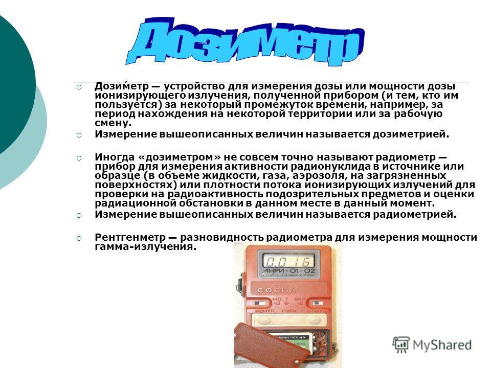 Дози́метр устройство для измерения дозы или мощности дозы ионизирующего излучения, полученной прибором (и тем, кто им пользуется) за некоторый промежуток времени, например, за период нахождения на некоторой территории или за рабочую смену. Измерение