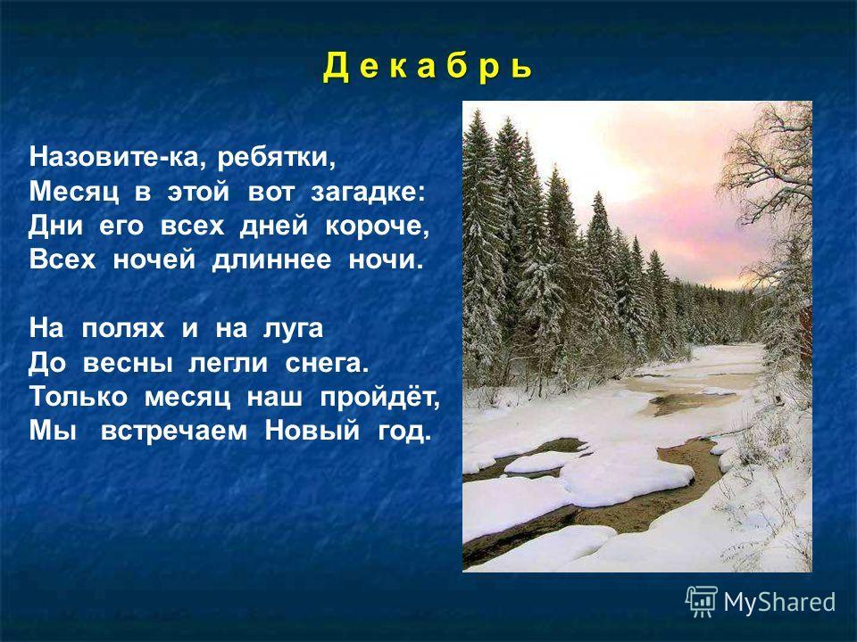 Д е к а б р ь Назовите-ка, ребятки, Месяц в этой вот загадке: Дни его всех дней короче, Всех ночей длиннее ночи. На полях и на луга До весны легли снега. Только месяц наш пройдёт, Мы встречаем Новый год.