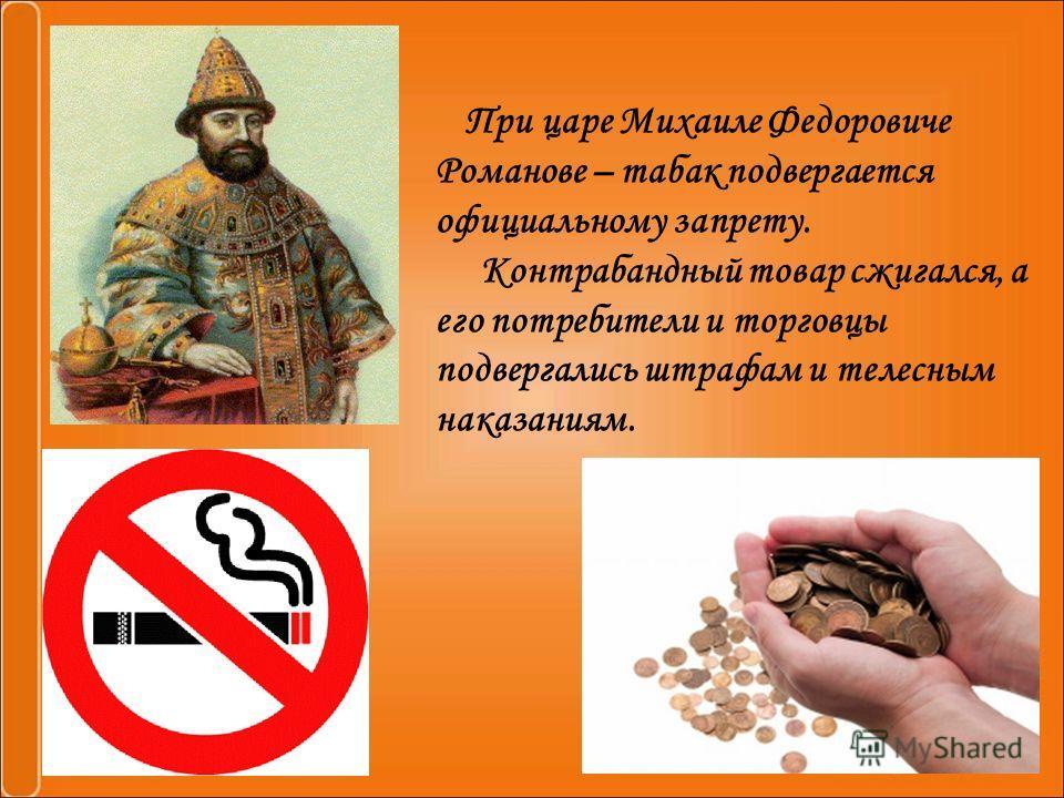 При царе Михаиле Федоровиче Романове – табак подвергается официальному запрету. Контрабандный товар сжигался, а его потребители и торговцы подвергались штрафам и телесным наказаниям.