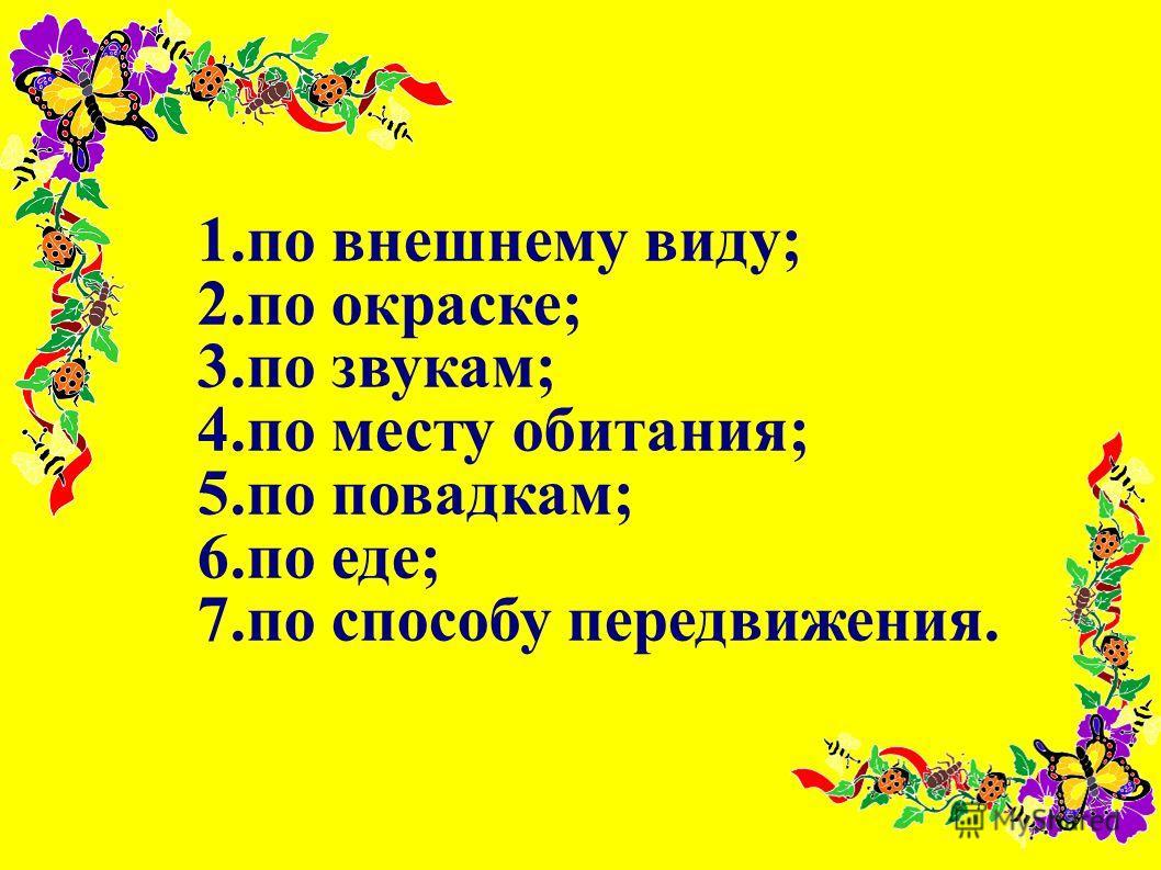 1.по внешнему виду; 2.по окраске; 3.по звукам; 4.по месту обитания; 5.по повадкам; 6.по еде; 7.по способу передвижения.