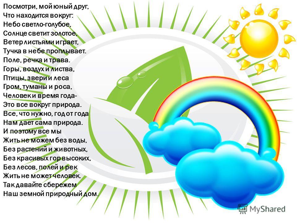 Посмотри, мой юный друг, Что находится вокруг: Небо светло-голубое, Солнце светит золотое, Ветер листьями играет, Тучка в небе проплывает. Поле, речка и трава. Горы, воздух и листва, Птицы, звери и леса Гром, туманы и роса, Человек и время года- Это