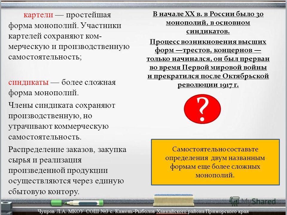 В начале XX в. в России было 30 монополий, в основном синдикатов. Процесс возникновения высших форм трестов, концернов только начинался, он был прерван во время Первой мировой войны и прекратился после Октябрьской революции 1917 г. картели простейшая