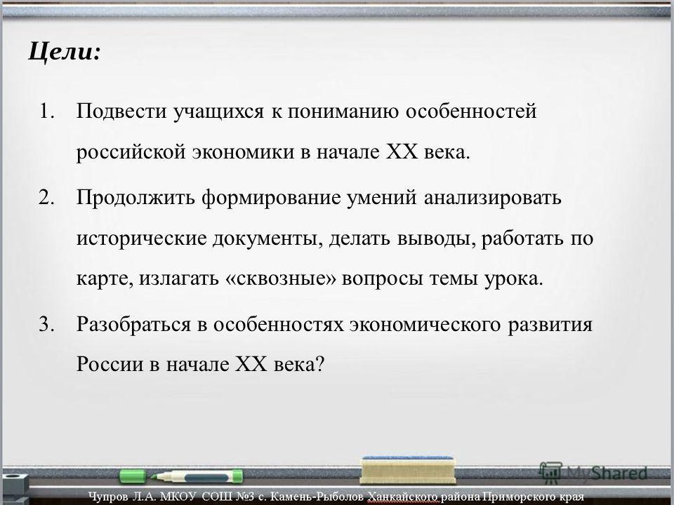 Цели: 1.Подвести учащихся к пониманию особенностей российской экономики в начале XX века. 2.Продолжить формирование умений анализировать исторические документы, делать выводы, работать по карте, излагать «сквозные» вопросы темы урока. 3.Разобраться в