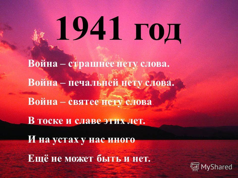 1941 год Война – страшнее нету слова. Война – печальней нету слова. Война – святее нету слова В тоске и славе этих лет. И на устах у нас иного Ещё не может быть и нет.