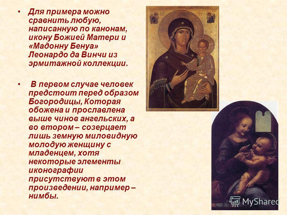 Для примера можно сравнить любую, написанную по канонам, икону Божией Матери и «Мадонну Бенуа» Леонардо да Винчи из эрмитажной коллекции. В первом случае человек предстоит перед образом Богородицы, Которая обожена и прославлена выше чинов ангельских,