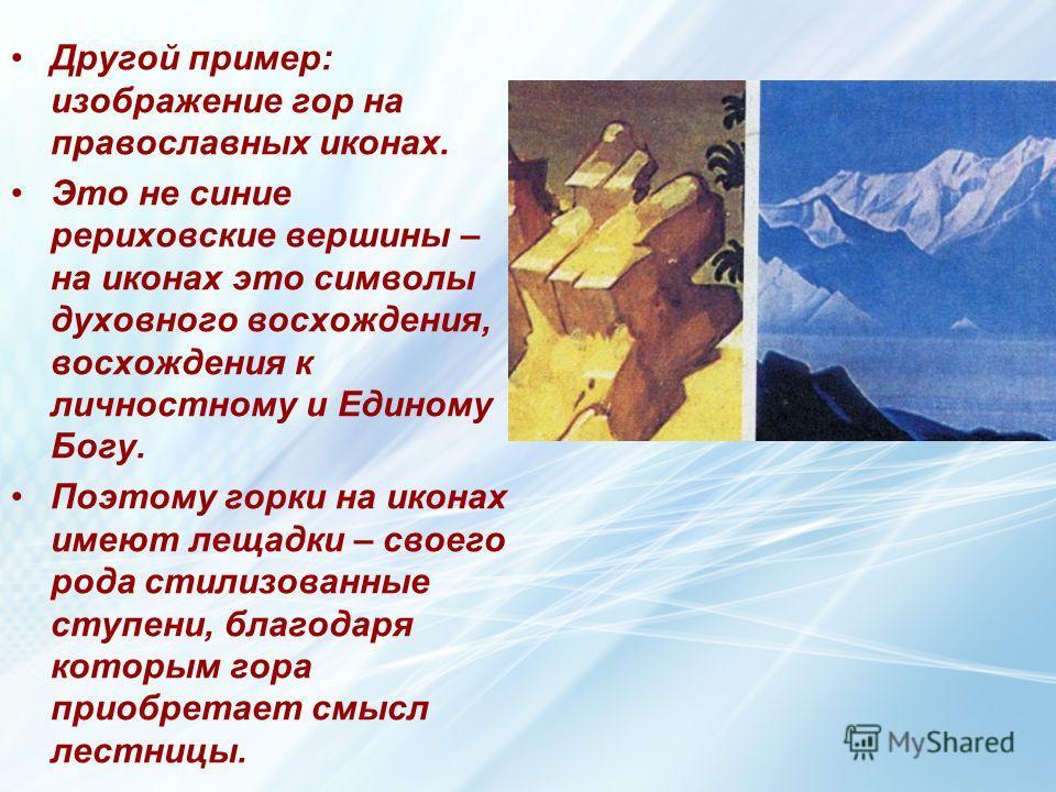 Другой пример: изображение гор на православных иконах. Это не синие рериховские вершины – на иконах это символы духовного восхождения, восхождения к личностному и Единому Богу. Поэтому горки на иконах имеют лещадки – своего рода стилизованные ступени