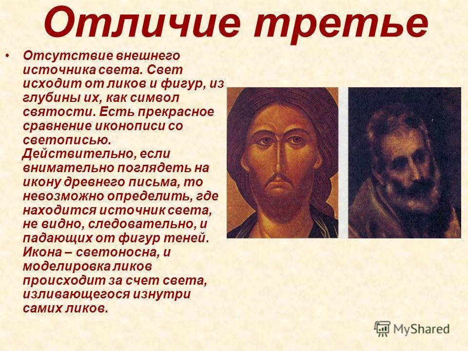 Отличие третье Отсутствие внешнего источника света. Свет исходит от ликов и фигур, из глубины их, как символ святости. Есть прекрасное сравнение иконописи со светописью. Действительно, если внимательно поглядеть на икону древнего письма, то невозможн