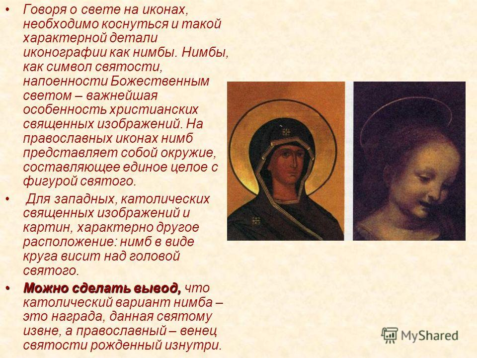 Говоря о свете на иконах, необходимо коснуться и такой характерной детали иконографии как нимбы. Нимбы, как символ святости, напоенности Божественным светом – важнейшая особенность христианских священных изображений. На православных иконах нимб предс