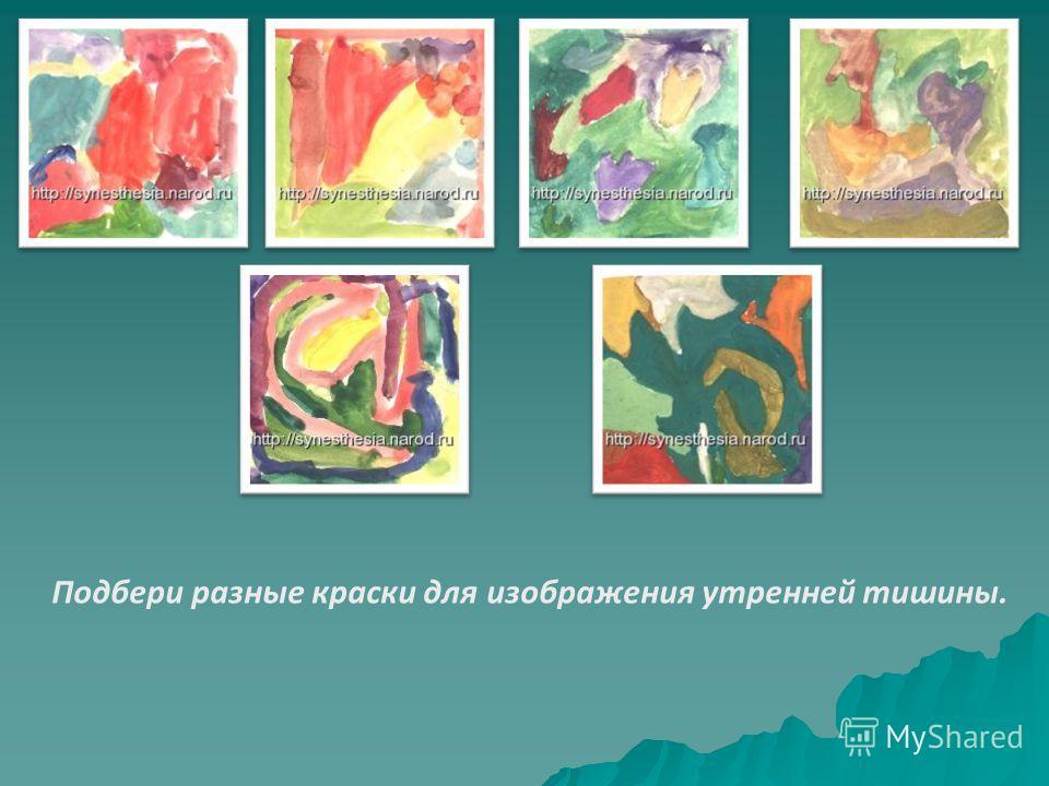 Подбери разные краски для изображения утренней тишины.