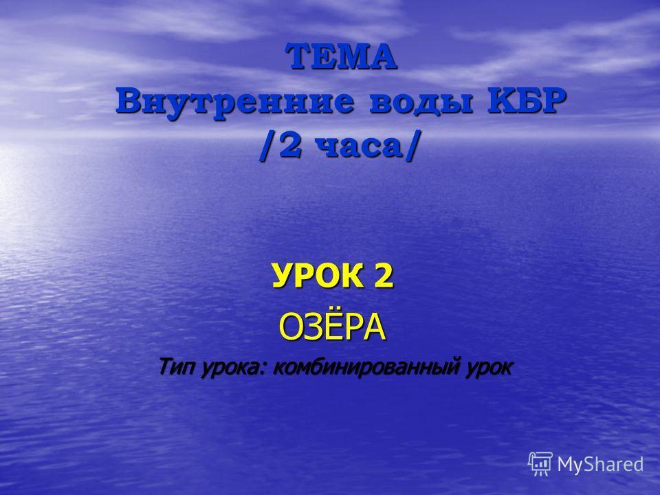 ТЕМА Внутренние воды КБР /2 часа/ УРОК 2 ОЗЁРА Тип урока: комбинированный урок