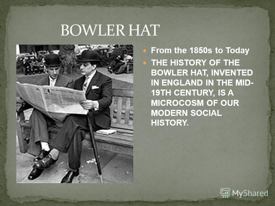 From the 1850s to Today THE HISTORY OF THE BOWLER HAT, INVENTED IN ENGLAND IN THE MID- 19TH CENTURY, IS A MICROCOSM OF OUR MODERN SOCIAL HISTORY.