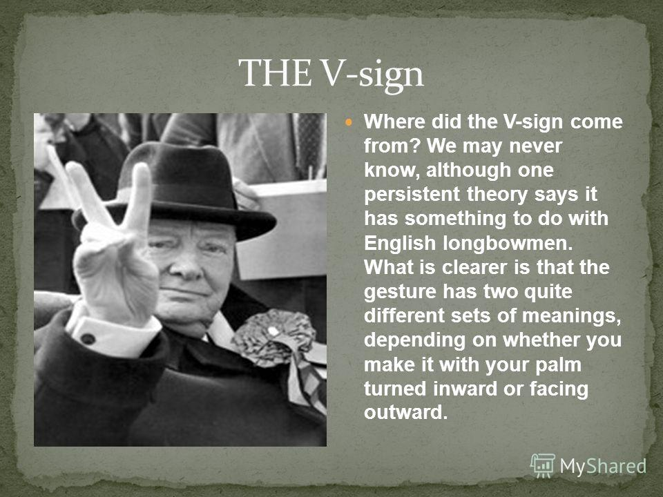 Where did the V-sign come from? We may never know, although one persistent theory says it has something to do with English longbowmen. What is clearer is that the gesture has two quite different sets of meanings, depending on whether you make it with
