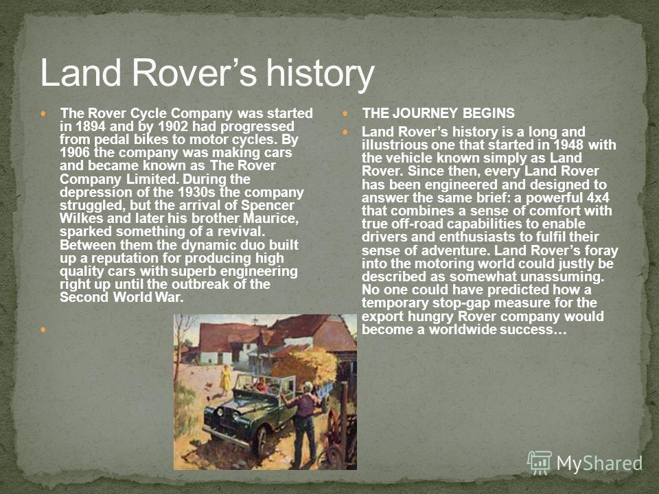 The Rover Cycle Company was started in 1894 and by 1902 had progressed from pedal bikes to motor cycles. By 1906 the company was making cars and became known as The Rover Company Limited. During the depression of the 1930s the company struggled, but