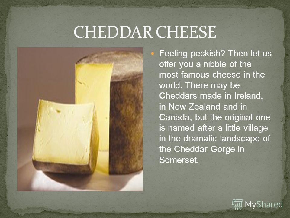 Feeling peckish? Then let us offer you a nibble of the most famous cheese in the world. There may be Cheddars made in Ireland, in New Zealand and in Canada, but the original one is named after a little village in the dramatic landscape of the Cheddar