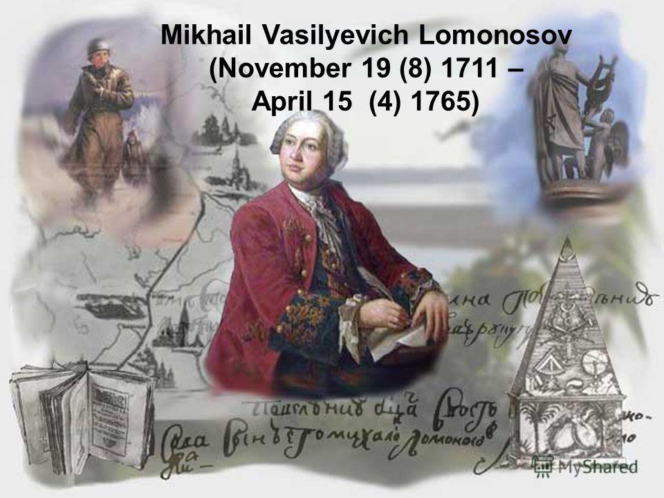 Mikhail Vasilyevich Lomonosov (November 19 (8) 1711 – April 15 (4) 1765)