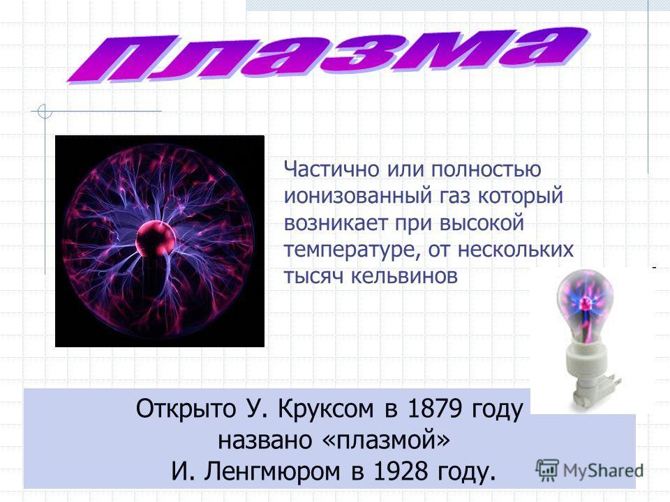 Открыто У. Круксом в 1879 году названо «плазмой» И. Ленгмюром в 1928 году. Частично или полностью ионизованный газ который возникает при высокой температуре, от нескольких тысяч кельвинов