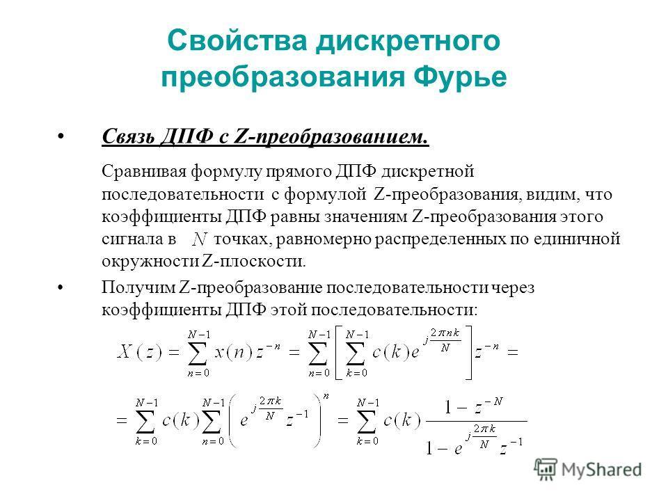 Свойства дискретного преобразования Фурье Связь ДПФ с Z-преобразованием. Сравнивая формулу прямого ДПФ дискретной последовательности с формулой Z-преобразования, видим, что коэффициенты ДПФ равны значениям Z-преобразования этого сигнала в точках, рав
