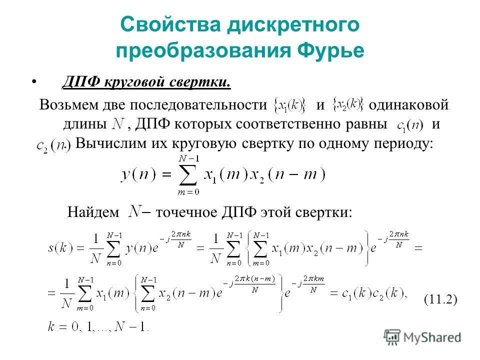 Свойства дискретного преобразования Фурье ДПФ круговой свертки. Возьмем две последовательности и одинаковой длины, ДПФ которых соответственно равны и. Вычислим их круговую свертку по одному периоду: Найдем точечное ДПФ этой свертки: (11.2)