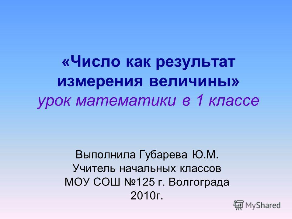 «Число как результат измерения величины» урок математики в 1 классе Выполнила Губарева Ю.М. Учитель начальных классов МОУ СОШ 125 г. Волгограда 2010г.