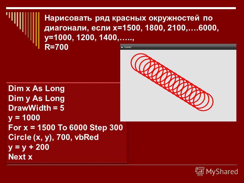 Dim x As Long Dim y As Long DrawWidth = 5 y = 1000 For x = 1500 To 6000 Step 300 Circle (x, y), 700, vbRed y = y + 200 Next x Dim x As Long Dim y As Long DrawWidth = 5 y = 1000 For x = 1500 To 6000 Step 300 Circle (x, y), 700, vbRed y = y + 200 Next