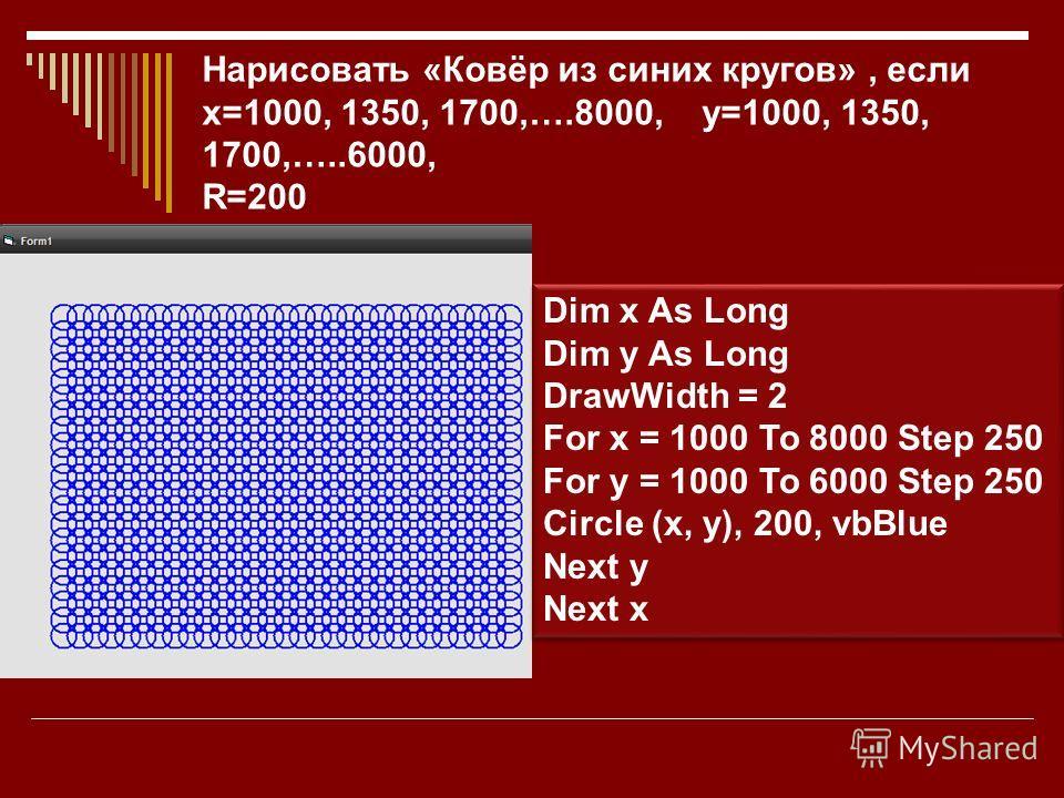 Нарисовать «Ковёр из синих кругов», если х=1000, 1350, 1700,….8000, у=1000, 1350, 1700,…..6000, R=200 Dim x As Long Dim y As Long DrawWidth = 2 For x = 1000 To 8000 Step 250 For y = 1000 To 6000 Step 250 Circle (x, y), 200, vbBlue Next y Next x Dim x