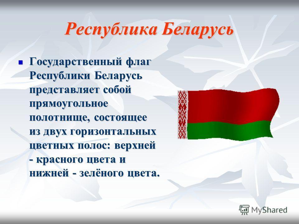Республика Беларусь Государственный флаг Республики Беларусь представляет собой прямоугольное полотнище, состоящее из двух горизонтальных цветных полос: верхней - красного цвета и нижней - зелёного цвета. Государственный флаг Республики Беларусь пред