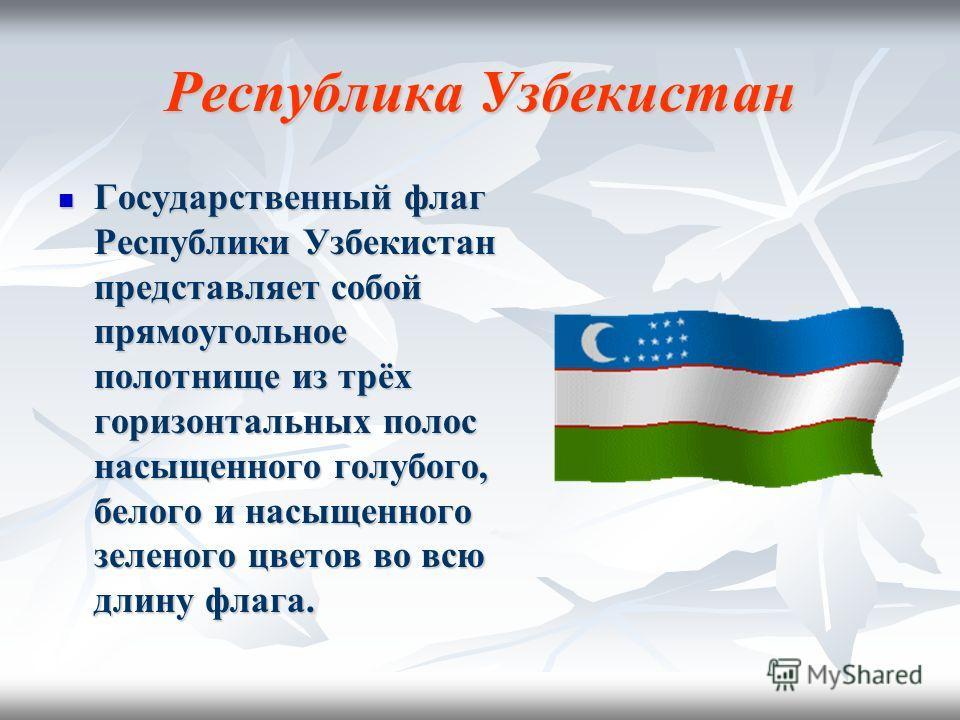 Республика Узбекистан Государственный флаг Республики Узбекистан представляет собой прямоугольное полотнище из трёх горизонтальных полос насыщенного голубого, белого и насыщенного зеленого цветов во всю длину флага. Государственный флаг Республики Уз