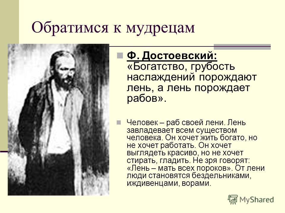 Ф. Достоевский: «Богатство, грубость наслаждений порождают лень, а лень порождает рабов». Человек – раб своей лени. Лень завладевает всем существом человека. Он хочет жить богато, но не хочет работать. Он хочет выглядеть красиво, но не хочет стирать,