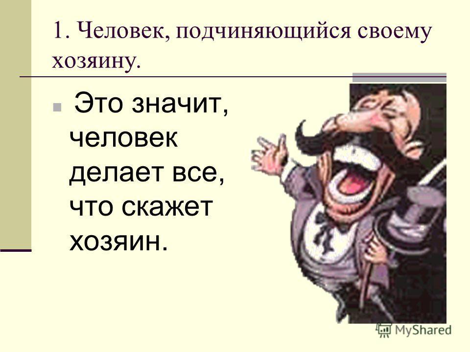 1. Человек, подчиняющийся своему хозяину. Это значит, человек делает все, что скажет хозяин.