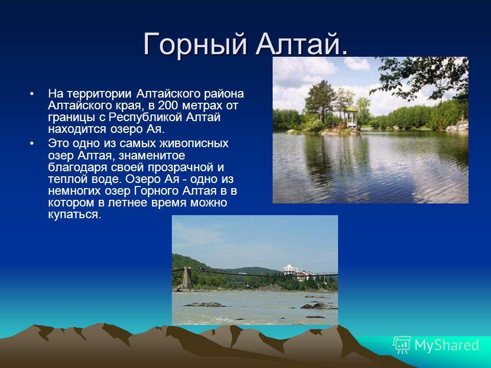 Горный Алтай. На территории Алтайского района Алтайского края, в 200 метрах от границы с Республикой Алтай находится озеро Ая. Это одно из самых живописных озер Алтая, знаменитое благодаря своей прозрачной и теплой воде. Озеро Ая - одно из немногих о