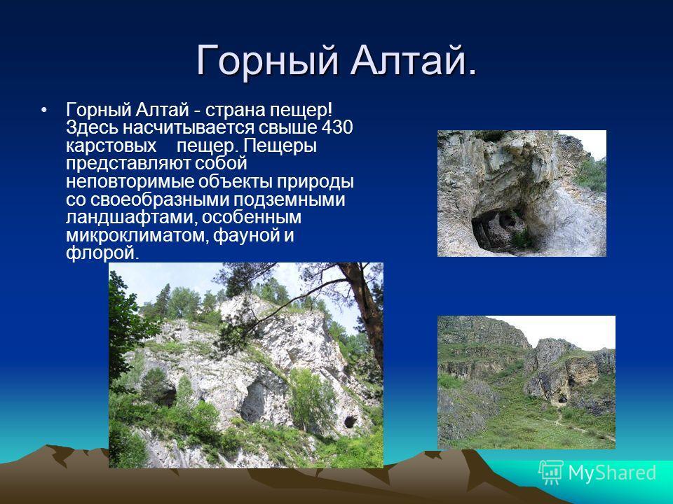 Горный Алтай. Горный Алтай - страна пещер! Здесь насчитывается свыше 430 карстовых пещер. Пещеры представляют собой неповторимые объекты природы со своеобразными подземными ландшафтами, особенным микроклиматом, фауной и флорой.