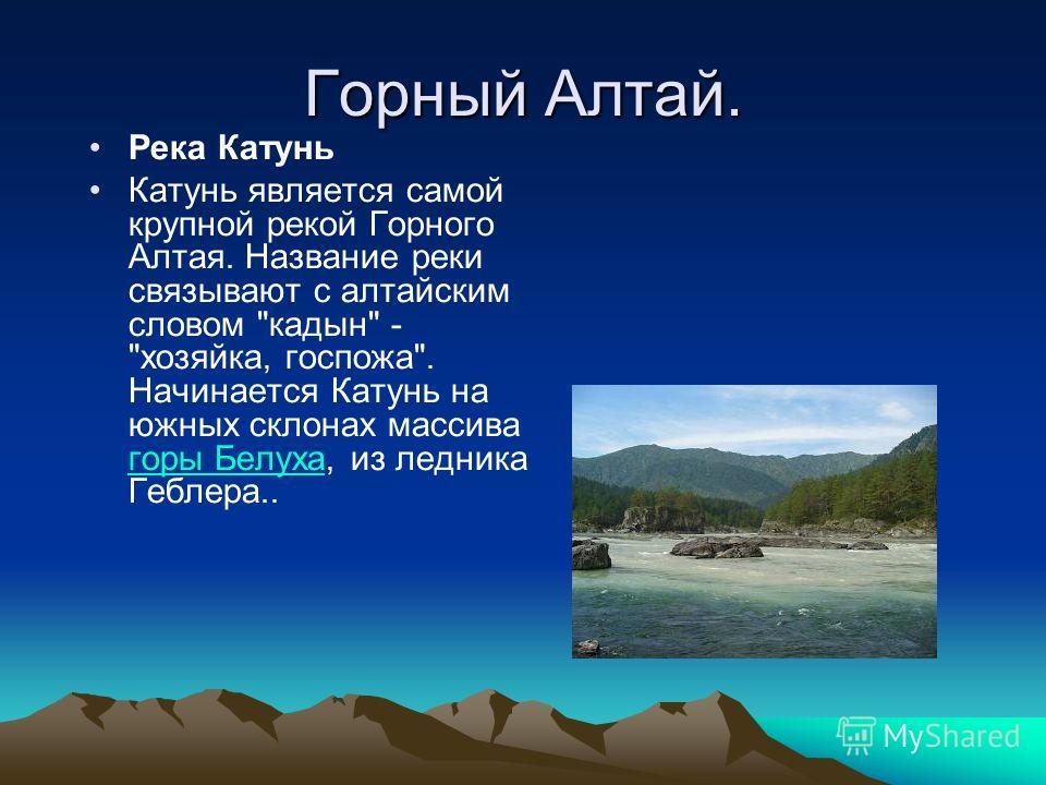 Горный Алтай. Река Катунь Катунь является самой крупной рекой Горного Алтая. Название реки связывают с алтайским словом кадын - хозяйка, госпожа. Начинается Катунь на южных склонах массива горы Белуха, из ледника Геблера.. горы Белуха
