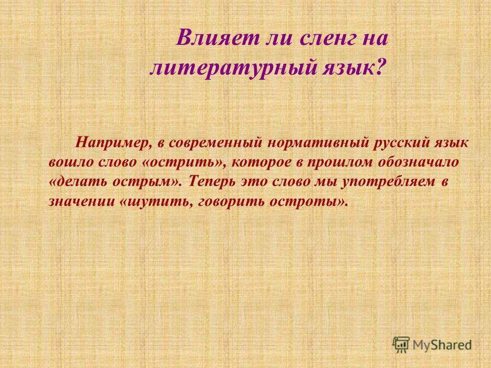 Влияет ли сленг на литературный язык? Например, в современный нормативный русский язык вошло слово «острить», которое в прошлом обозначало «делать острым». Теперь это слово мы употребляем в значении «шутить, говорить остроты».