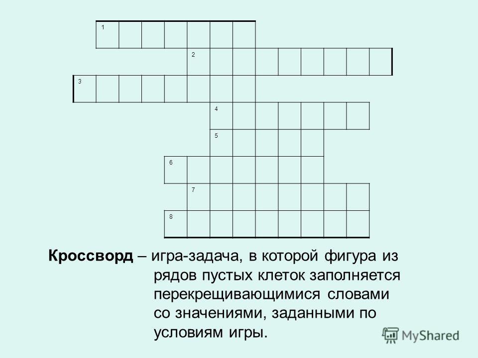 1 2 3 4 5 6 7 8 Кроссворд – игра-задача, в которой фигура из рядов пустых клеток заполняется перекрещивающимися словами со значениями, заданными по условиям игры.