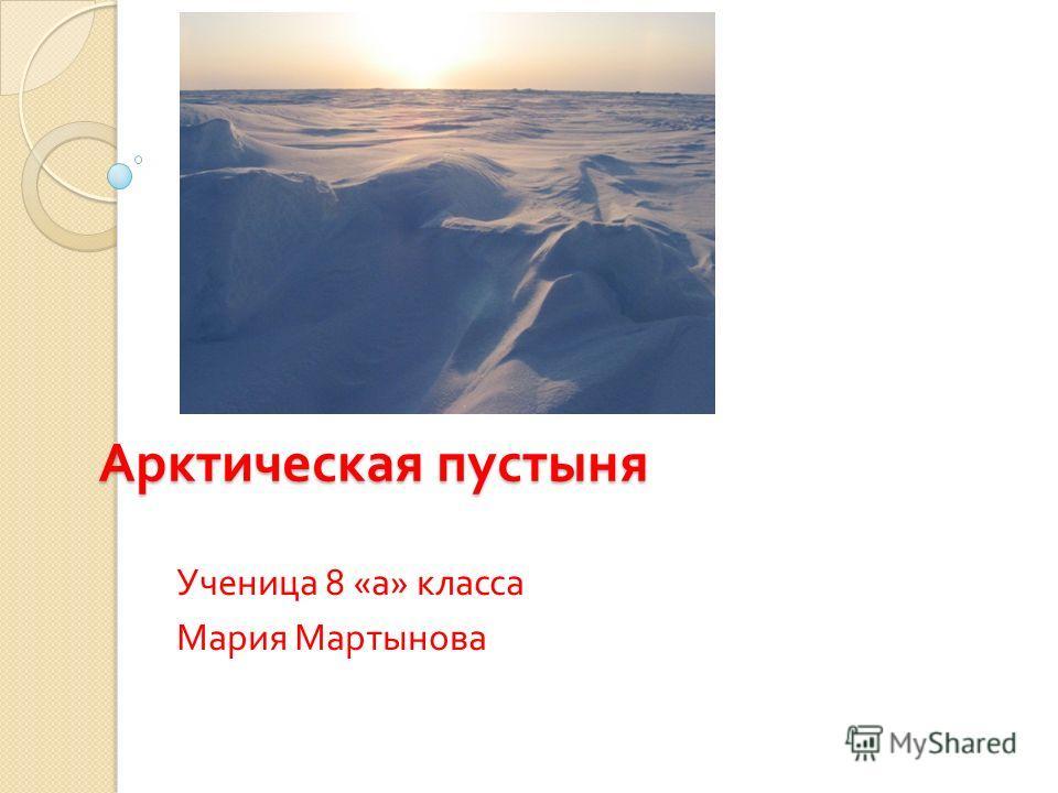 Арктическая пустыня Ученица 8 « а » класса Мария Мартынова