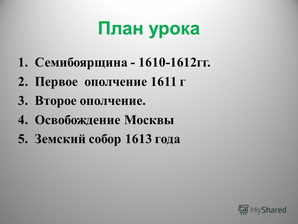 План урока 1.Семибоярщина - 1610-1612гг. 2.Первое ополчение 1611 г 3.Второе ополчение. 4.Освобождение Москвы 5.Земский собор 1613 года