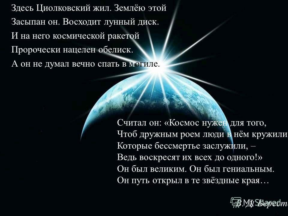 Здесь Циолковский жил. Землёю этой Засыпан он. Восходит лунный диск. И на него космической ракетой Пророчески нацелен обелиск. А он не думал вечно спать в могиле. Считал он: «Космос нужен для того, Чтоб дружным роем люди в нём кружили, Которые бессме