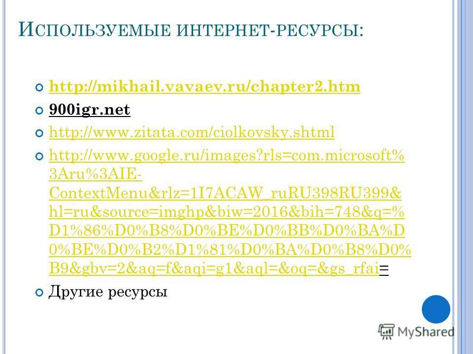 И СПОЛЬЗУЕМЫЕ ИНТЕРНЕТ - РЕСУРСЫ : http://mikhail.vavaev.ru/chapter2.htm 900igr.net http://www.zitata.com/ciolkovsky.shtml http://www.google.ru/images?rls=com.microsoft% 3Aru%3AIE- ContextMenu&rlz=1I7ACAW_ruRU398RU399& hl=ru&source=imghp&biw=2016&bih