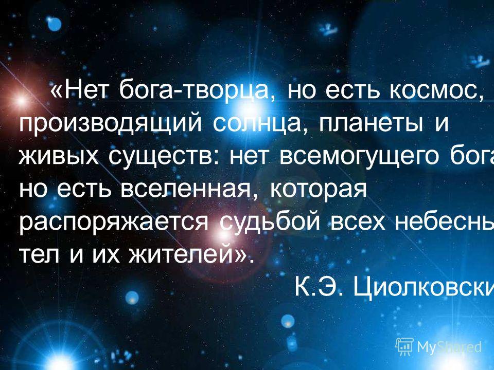 «Нет бога-творца, но есть космос, производящий солнца, планеты и живых существ: нет всемогущего бога, но есть вселенная, которая распоряжается судьбой всех небесных тел и их жителей». К.Э. Циолковский.