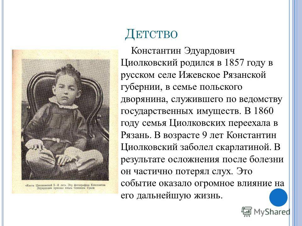 Д ЕТСТВО Константин Эдуардович Циолковский родился в 1857 году в русском селе Ижевское Рязанской губернии, в семье польского дворянина, служившего по ведомству государственных имуществ. В 1860 году семья Циолковских переехала в Рязань. В возрасте 9 л