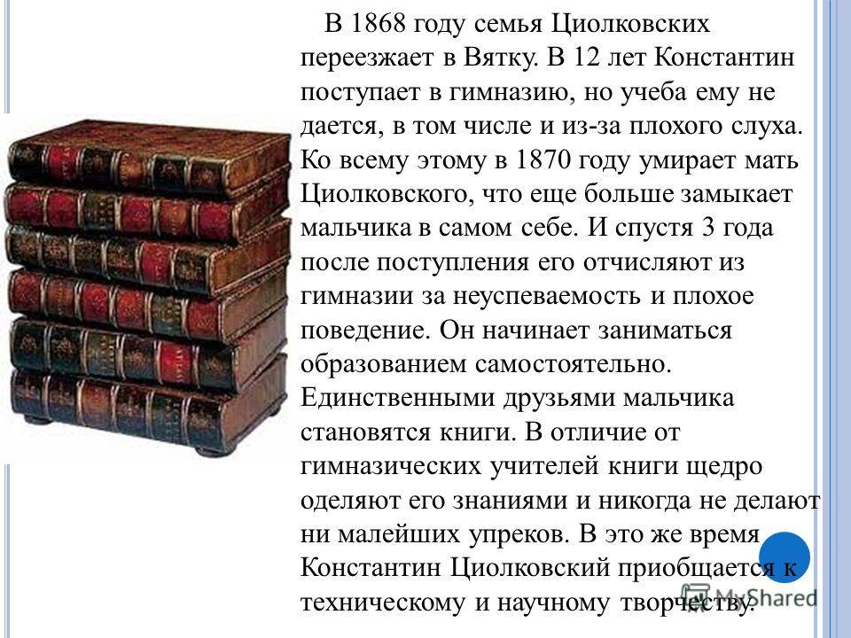 В 1868 году семья Циолковских переезжает в Вятку. В 12 лет Константин поступает в гимназию, но учеба ему не дается, в том числе и из-за плохого слуха. Ко всему этому в 1870 году умирает мать Циолковского, что еще больше замыкает мальчика в самом себе